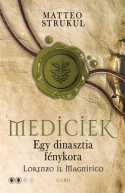 Mediciek - Egy dinasztia fénykora - Lorenzo il Magnifico - Mediciek 2. - Matteo Strukul