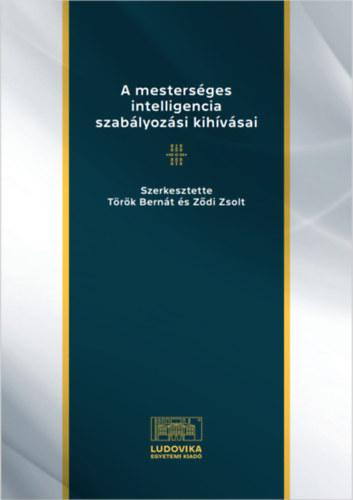 A mesterséges intelligencia szabályozási kihívásai - Tanulmányok a mesterséges intelligencia és a jog határterületeiről - Török Bernát