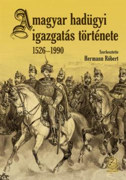 A magyar hadügyi igazgatás története 1526-1990 - Hermann Róbert (Szerk.)