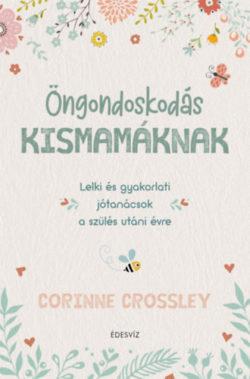 Öngondoskodás kismamáknak - Lelki és gyakorlati jótanácsok a szülés utáni évre - Corinne Crossley