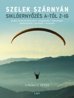 Szelek szárnyán - Siklóernyőzés A-tól Z-ig - Simonics Péter