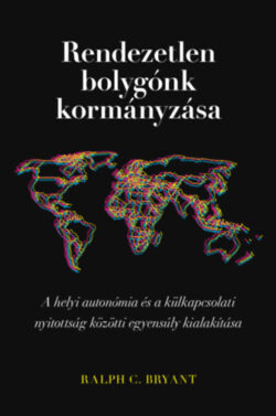 Rendezetlen bolygónk kormányzása - A helyi autonómia és a külkapcsolati nyitottság közötti egyensúly kialakítása - Ralph C. Bryant