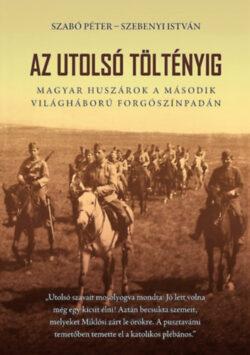 Az utolsó töltényig - Magyar huszárok a második világháború forgószínpadán - Szabó Péter