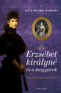 Erzsébet királyné és a magyarok - Barátság vagy szerelem? - Káli-Rozmis Barbara