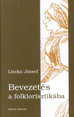 Bevezetés a folklorisztikába - Szöveges folklór - Liszka József