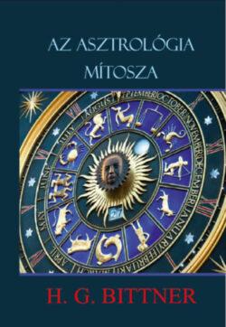 Az asztrológia mítosza - A csillagbölcselet vallása - H.G. Bittner