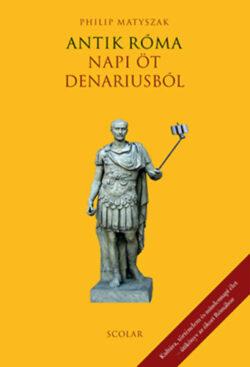 Antik Róma - Napi öt denariusból - Philip Matyszak