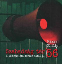 Szabadság tér '56 - A kommunista terror aktái II. - Rákay Philip