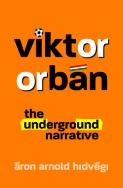 Viktor Orbán - The Underground Narrative - Hidvégi Áron Arnold