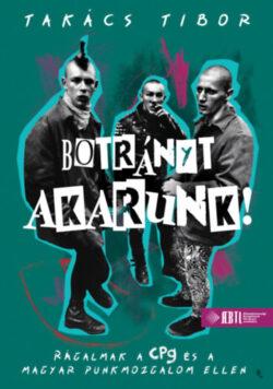 Botrányt akarunk! - Rágalmak a CPg és a magyar punkmozgalom ellen - Takács Tibor