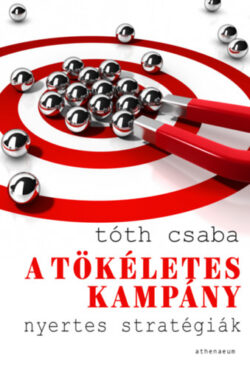 A tökéletes kampány - Nyertes stratégiák - Tóth Csaba
