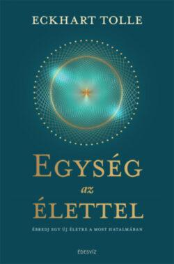 Egység az élettel - Ébredj egy új életre a most hatalmában - Eckhart Tolle