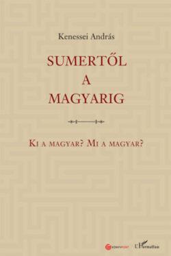 Sumertől a magyarig - Ki a magyar? Mi a magyar? - Kenessei András