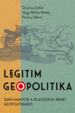 Legitim geopolitika - Tanulmányok a klasszikus német geopolitikáról - Dövényi Zoltán