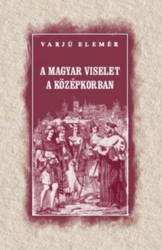 A magyar viselet a középkorban - Varjú Elemér