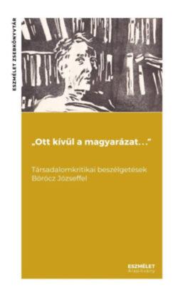 """""""Ott kívül a magyarázat. . ."""" Társadalomkritikai beszélgetések Böröcz Józseffel - Fáber Ágoston"""