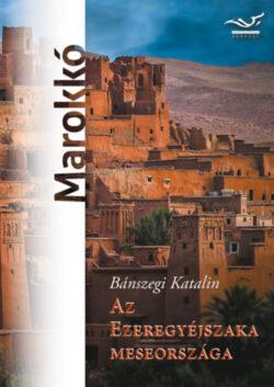 Az ezeregyéjszaka meseországa - Marokkó - Bánszegi Katalin
