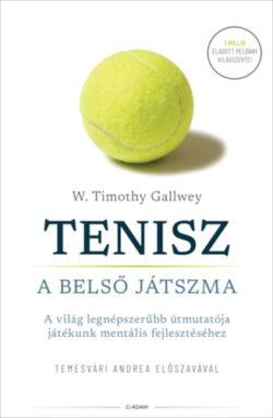 Tenisz - A belső játszma - A világ legnépszerűbb útmutatója játékunk mentális fejlesztéséhez - W. Timothy Gallwey