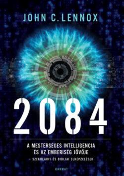 2084 - A mesterséges intelligencia és az emberiség jövője - szekuláris és bibliai elképzelések - John C. Lennox
