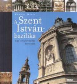 A Szent István-bazilika - Egy templomépítés története - Egy templomépítés története - Kemény Mária