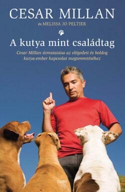 A kutya mint családtag - Cesar Millan útmutatása az elégedett és boldog kutya-ember kapcsolat megteremtéséhez - Cesar Millan