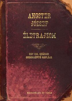 Életrajzom - Egy XIX. századi orgonaépítő naplója - Angster József