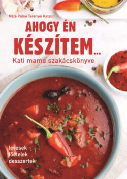 Ahogy én készítem... - Kati mama szakácskönyve - Máténé Terenyei Katalin