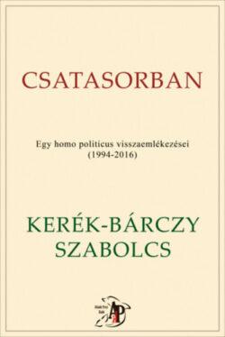 Csatasorban - Egy homo politicus visszaemlékezései (1994-2016) - Kerék-Bárczy Szabolcs