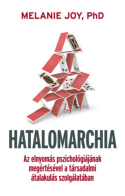 Hatalomarchia - Az elnyomás pszichológiájának megértésével a társadalmi átalakulás szolgálatában. - Melanie Joy Ph.d.