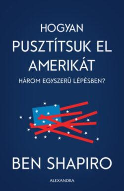 Hogyan pusztítsuk el Amerikát három egyszerű lépésben? - Ben Shapiro