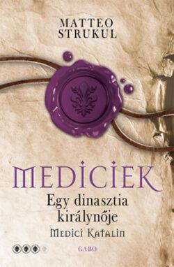 Mediciek - Egy dinasztia királynője - Medici Katalin - Mediciek 3. - Matteo Strukul