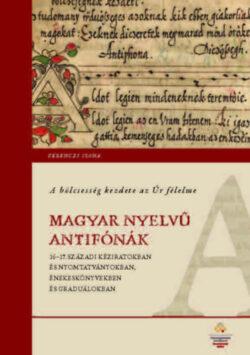 A bölcsesség kezdete az Úr félelme - Magyar nyelvű antifónák 16-17. századi kéziratokban és nyomtatványokban